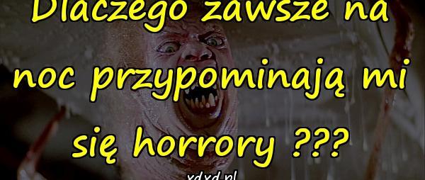 Dlaczego zawsze na noc przypominają mi się horrory ???