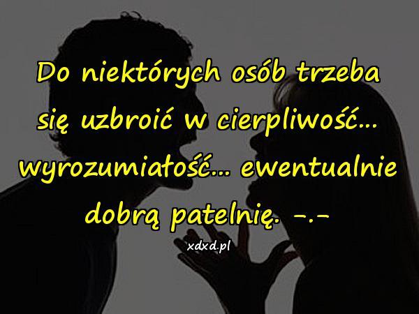 Do niektórych osób trzeba się uzbroić w cierpliwość... wyrozumiałość... ewentualnie dobrą patelnię. -.-