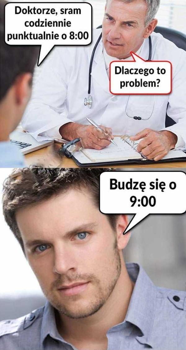 - Doktorze sram codziennie, punktualnie o 8:00 - Dlaczego to problem? - Budzę się o 9:00