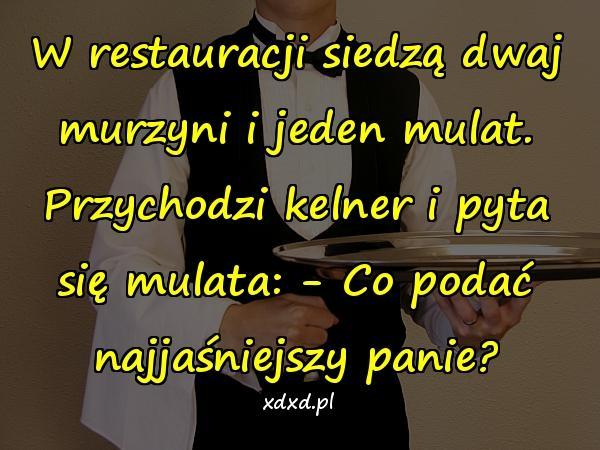 W restauracji siedzą dwaj murzyni i jeden mulat. Przychodzi kelner i pyta się mulata: - Co podać najjaśniejszy panie?