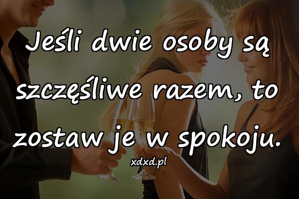 Jeśli dwie osoby są szczęśliwe razem, to zostaw je w spokoju.