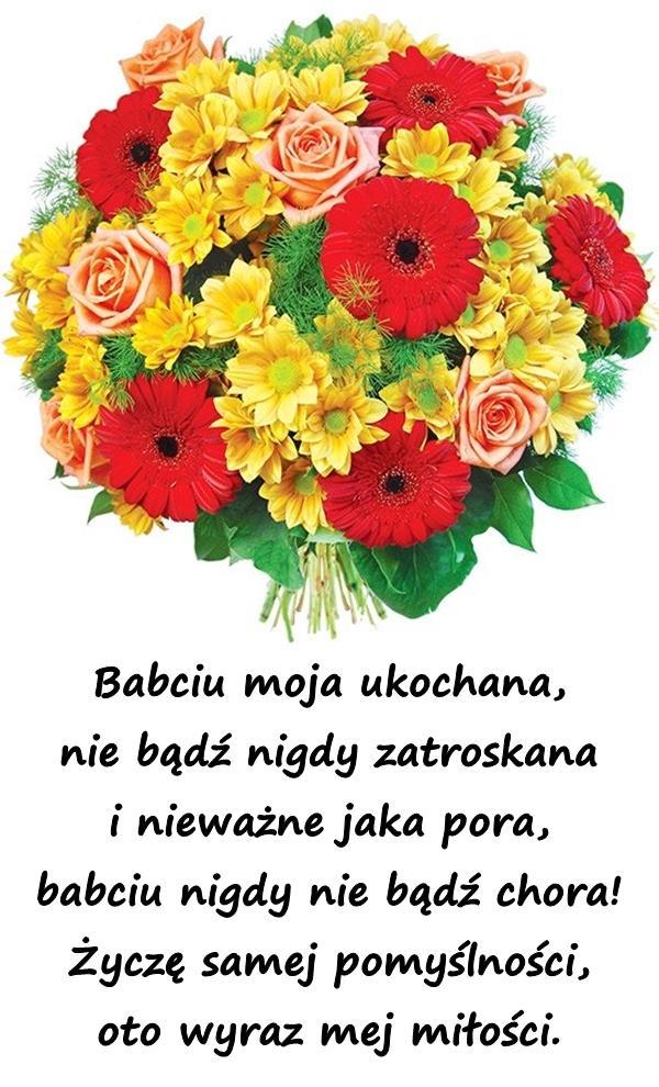 Babciu moja ukochana, nie bądź nigdy zatroskana i nieważne jaka pora, babciu nigdy nie bądź chora! Życzę samej pomyślności, oto wyraz mej miłości.