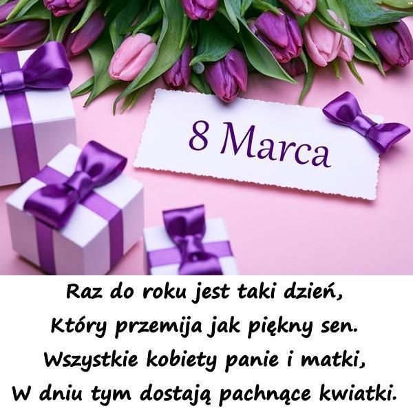 Raz do roku jest taki dzień, Który przemija jak piękny sen. Wszystkie kobiety panie i matki, W dniu tym dostają pachnące kwiatki.