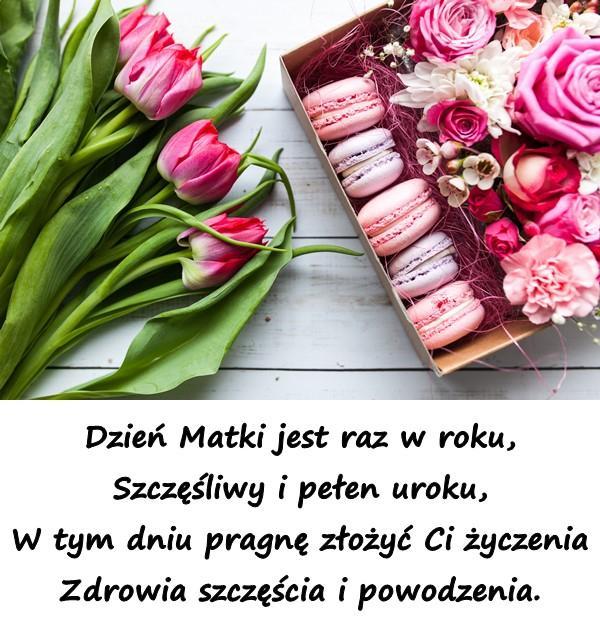 Dzień Matki jest raz w roku, Szczęśliwy i pełen uroku, W tym dniu pragnę złożyć Ci życzenia Zdrowia szczęścia i powodzenia.