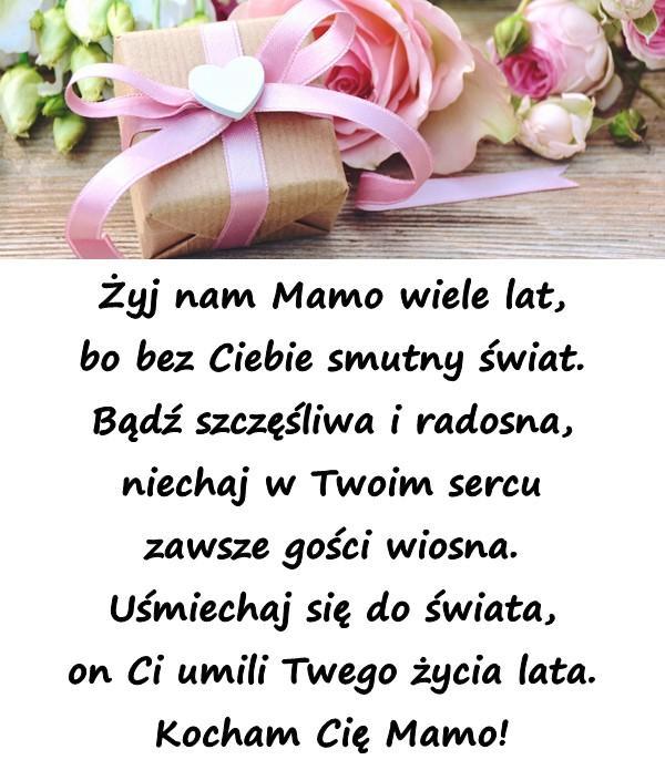 Żyj nam Mamo wiele lat, bo bez Ciebie smutny świat. Bądź szczęśliwa i radosna, niechaj w Twoim sercu zawsze gości wiosna. Uśmiechaj się do świata, on Ci umili Twego życia lata. Kocham Cię Mamo!