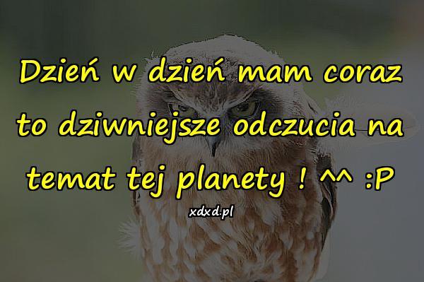 Dzień w dzień mam coraz to dziwniejsze odczucia na temat tej planety ! ^^ :P