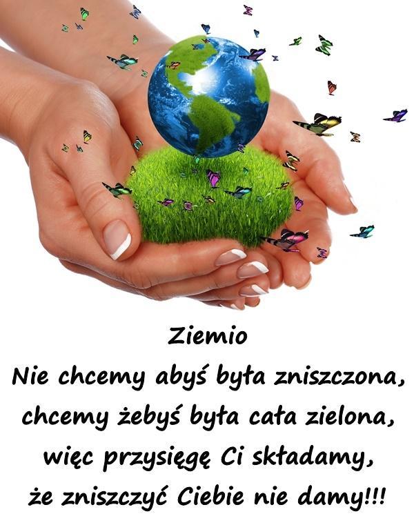 Ziemio Nie chcemy abyś była zniszczona, chcemy żebyś była cała zielona, więc przysięgę Ci składamy, że zniszczyć Ciebie nie damy!!!