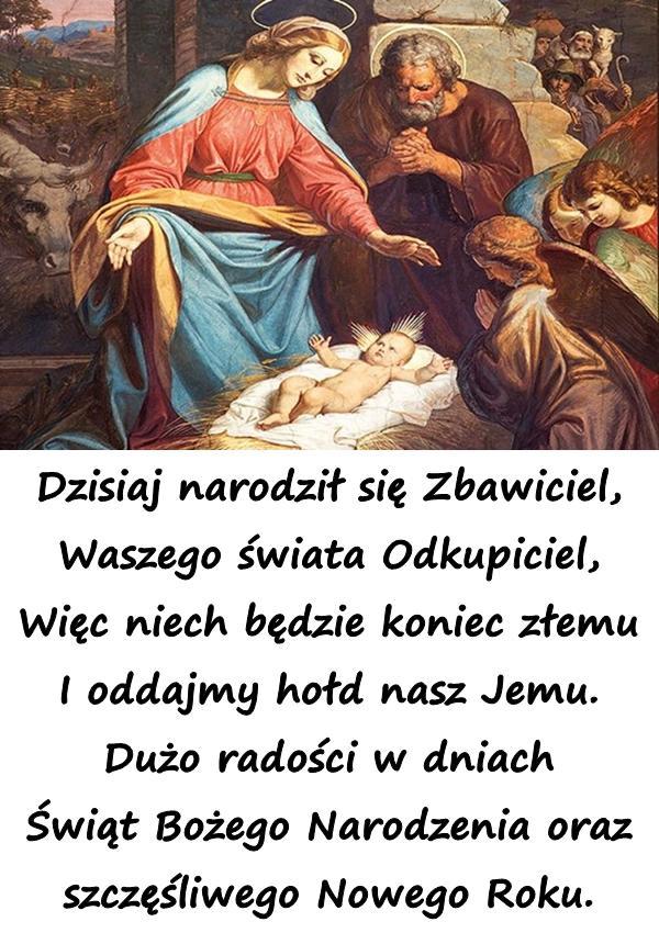 Dzisiaj narodził się Zbawiciel, Waszego świata Odkupiciel, Więc niech będzie koniec złemu I oddajmy hołd nasz Jemu. Dużo radości w dniach Świąt Bożego Narodzenia oraz szczęśliwego Nowego Roku.