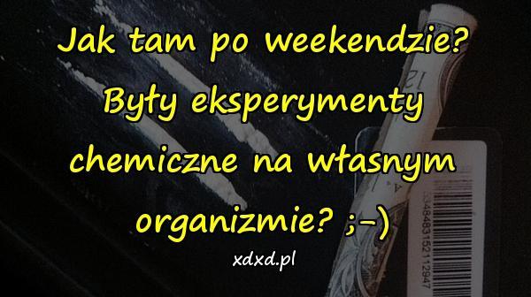 Jak tam po weekendzie? Były eksperymenty chemiczne na własnym organizmie? ;-)