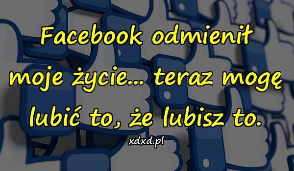 Facebook odmienił moje życie... teraz mogę lubić to, że lubisz to.