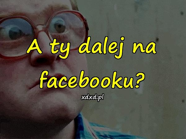A ty dalej na facebooku?