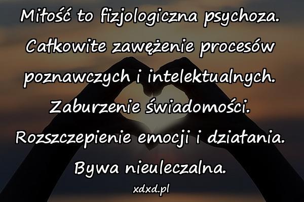 Miłość to fizjologiczna psychoza. Całkowite zawężenie procesów poznawczych i intelektualnych. Zaburzenie świadomości. Rozszczepienie emocji i działania. Bywa nieuleczalna.