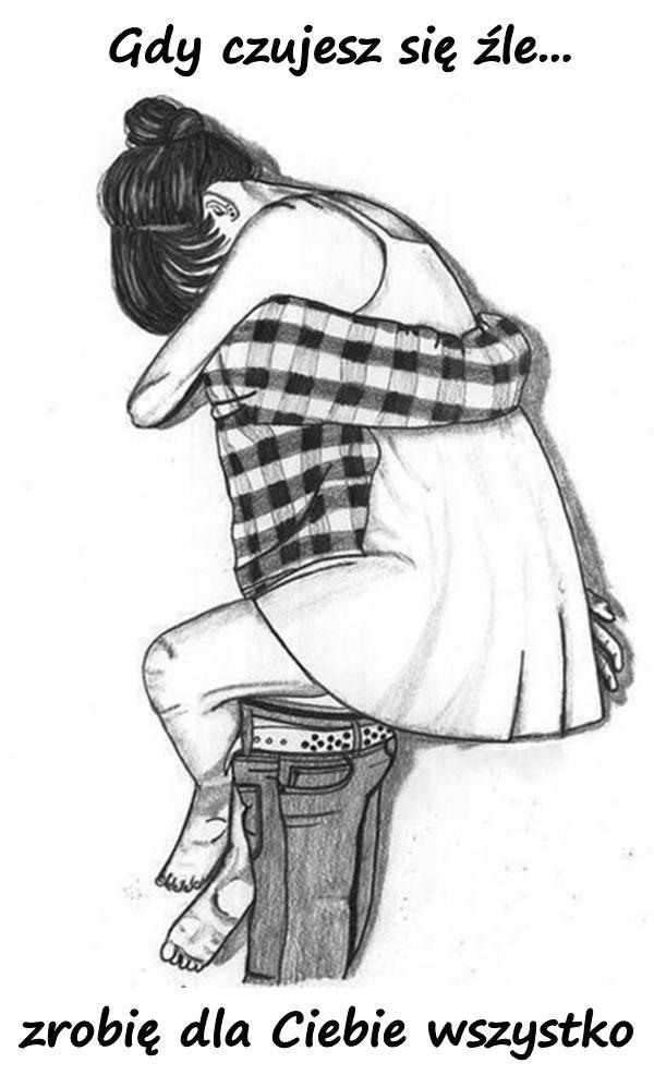 Gdy czujesz się źle...\nzrobię dla Ciebie wszystko