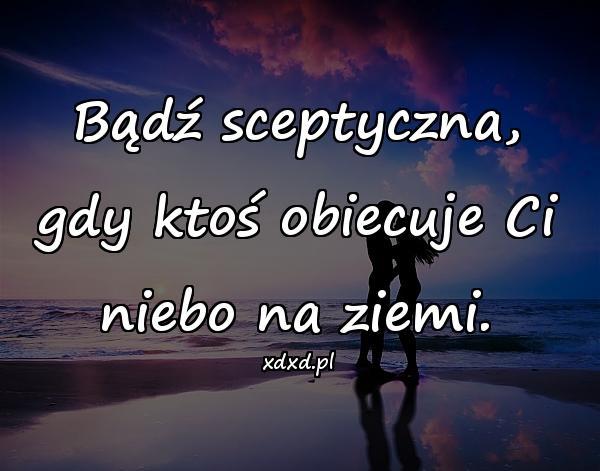 Bądź sceptyczna, gdy ktoś obiecuje Ci niebo na ziemi.