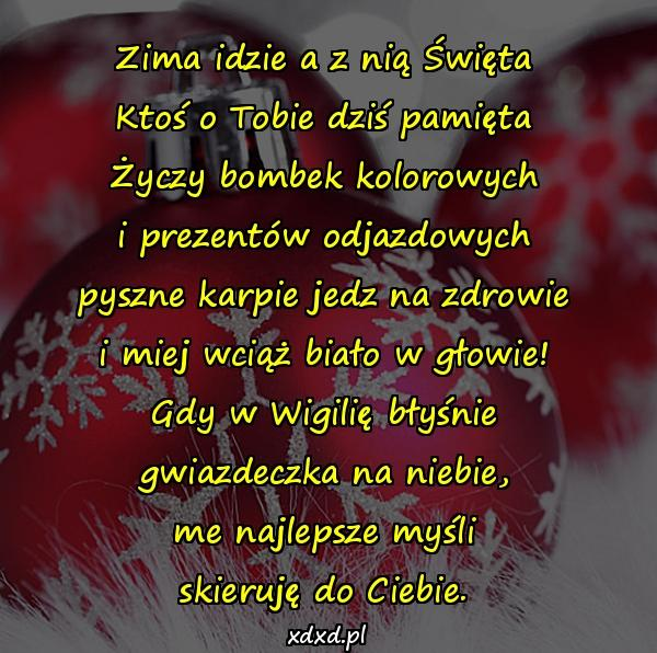 Zima idzie a z nią Święta Ktoś o Tobie dziś pamięta Życzy bombek kolorowych i prezentów odjazdowych pyszne karpie jedz na zdrowie i miej wciąż biało w głowie! Gdy w Wigilię błyśnie gwiazdeczka na niebie, me najlepsze myśli skieruję do Ciebie.