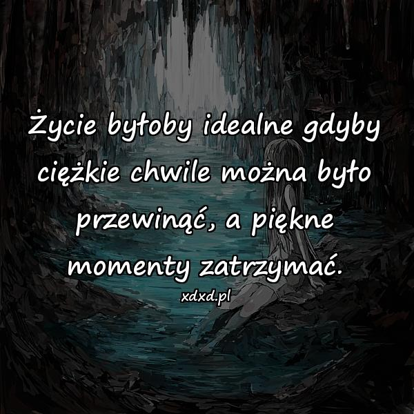 Życie byłoby idealne gdyby ciężkie chwile można było przewinąć, a piękne momenty zatrzymać.