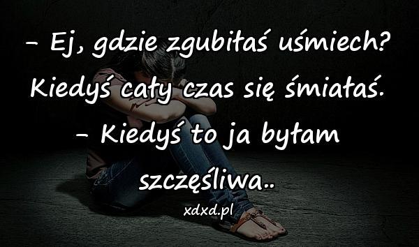 - Ej, gdzie zgubiłaś uśmiech? Kiedyś cały czas się śmiałaś. - Kiedyś to ja byłam szczęśliwa..