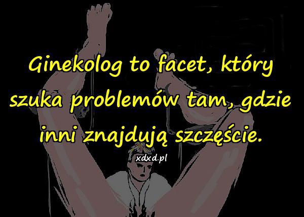 Ginekolog to facet, który szuka problemów tam, gdzie inni znajdują szczęście.