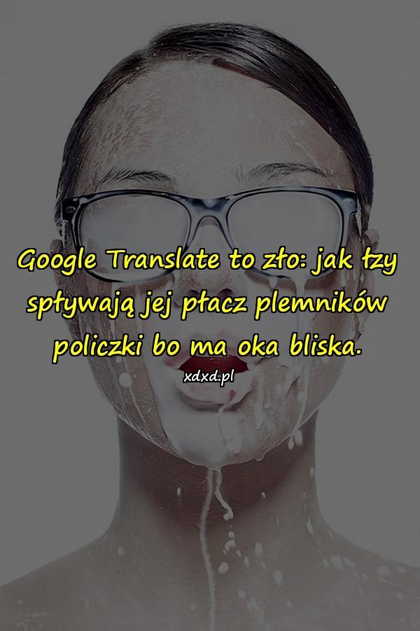 Google Translate to zło: jak łzy spływają jej płacz plemników policzki bo ma oka bliska.