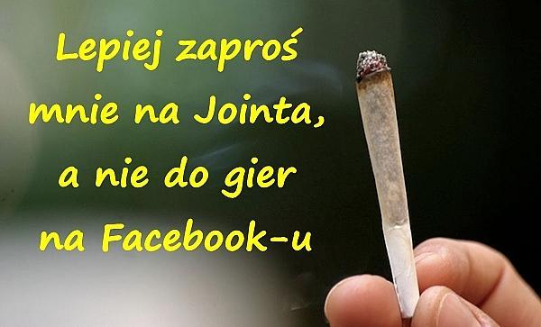 Lepiej zaproś mnie na Jointa, a nie do gier na Facebook-u