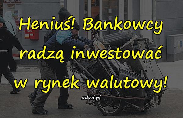 Heniuś! Bankowcy radzą inwestować w rynek walutowy!