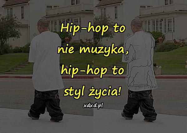 Hip-hop to nie muzyka, hip-hop to styl życia!