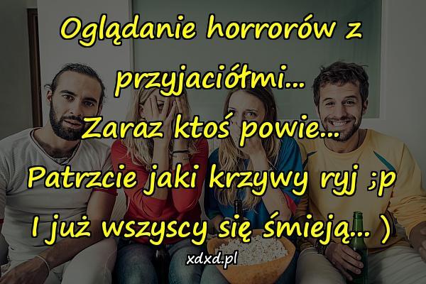 Oglądanie horrorów z przyjaciółmi... Zaraz ktoś powie... Patrzcie jaki krzywy ryj ;p I już wszyscy się śmieją... )