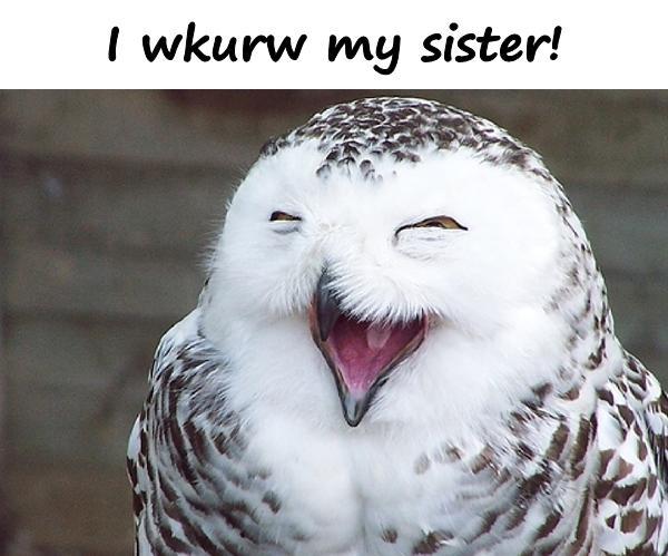 I wkurw my sister!