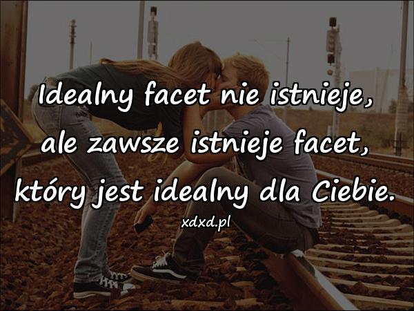 Idealny facet nie istnieje, ale zawsze istnieje facet, który jest idealny dla Ciebie.