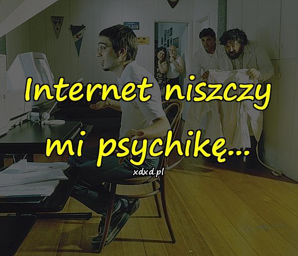 Internet niszczy mi psychikę...