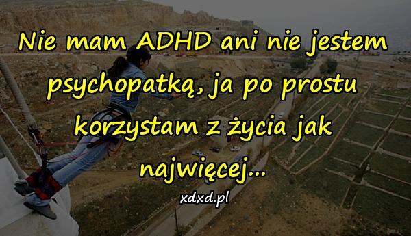 Nie mam ADHD ani nie jestem psychopatką, ja po prostu korzystam z życia jak najwięcej...