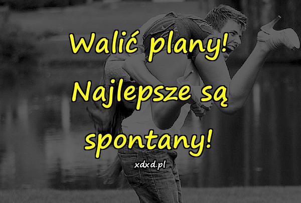 Walić plany! Najlepsze są spontany!