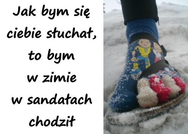 Jak bym się ciebie słuchał, to bym w zimie w sandałach chodził