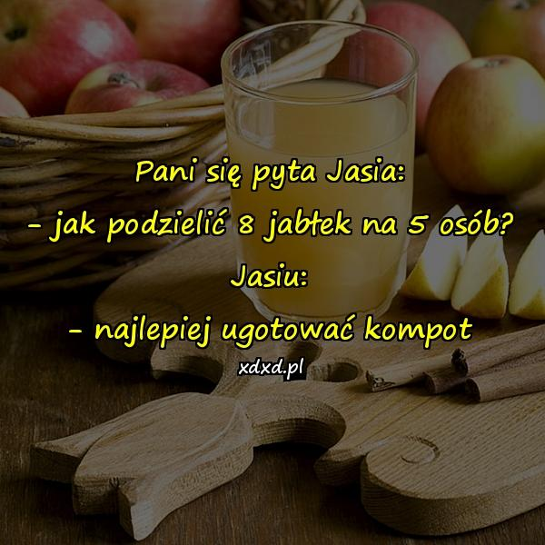 Pani się pyta Jasia: - jak podzielić 8 jabłek na 5 osób? Jasiu: - najlepiej ugotować kompot