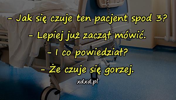 - Jak się czuje ten pacjent spod 3? - Lepiej już zaczął mówić. - I co powiedział? - Że czuje się gorzej.