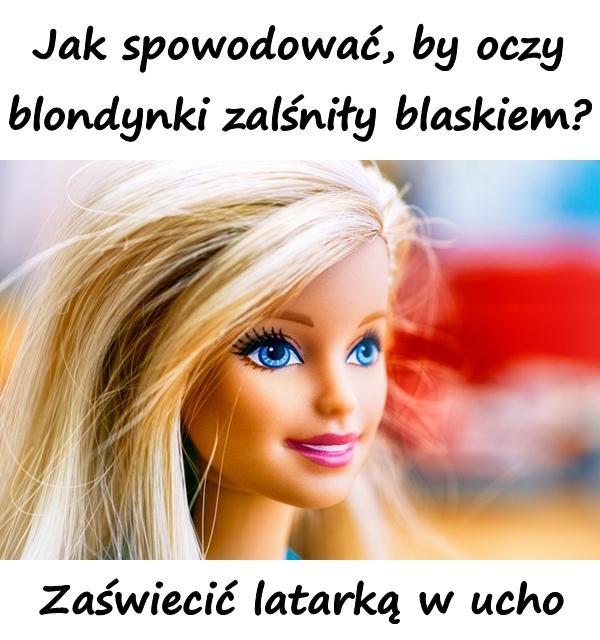 Jak spowodować, by oczy blondynki zalśniły blaskiem? Zaświecić latarką w ucho.