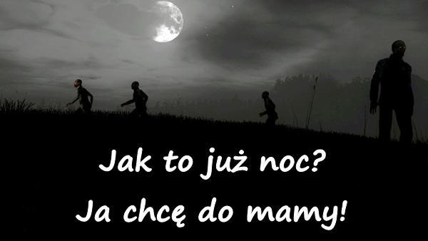 Jak to już noc? Ja chcę do mamy!