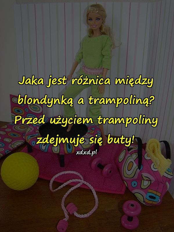 Jaka jest różnica między blondynką a trampoliną? Przed użyciem trampoliny zdejmuje się buty!