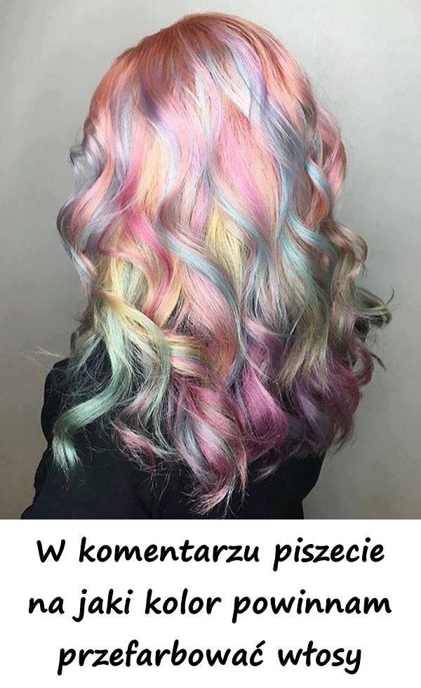 W komentarzu piszecie na jaki kolor powinnam przefarbować włosy