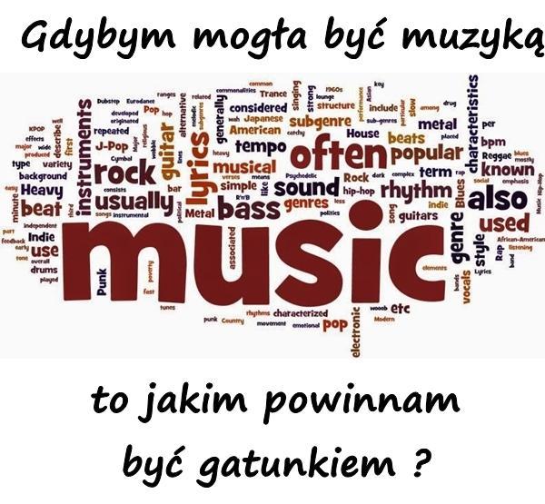 Gdybym mogła być muzyką, to jakim powinnam być gatunkiem ?