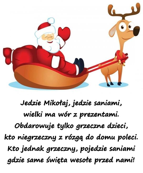 Jedzie Mikołaj, jedzie saniami, wielki ma wór z prezentami. Obdarowuje tylko grzeczne dzieci, kto niegrzeczny z rózgą do domu poleci. Kto jednak grzeczny, pojedzie saniami gdzie same święta wesołe przed nami!