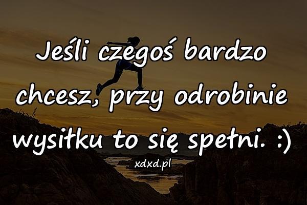 Jeśli czegoś bardzo chcesz, przy odrobinie wysiłku to się spełni. :)
