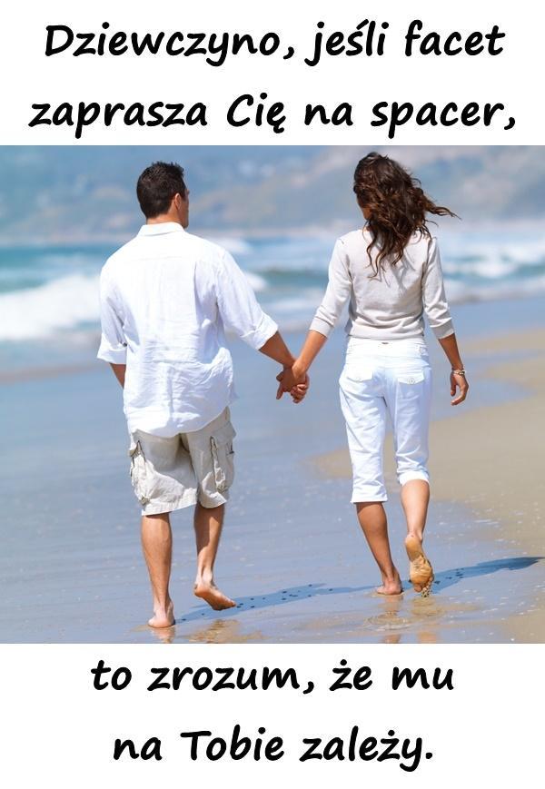 Dziewczyno, jeśli facet zaprasza Cię na spacer, to zrozum, że mu na Tobie zależy.