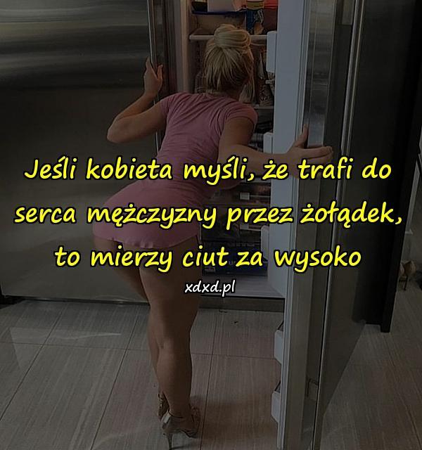 Jeśli kobieta myśli, że trafi do serca mężczyzny przez żołądek, to mierzy ciut za wysoko