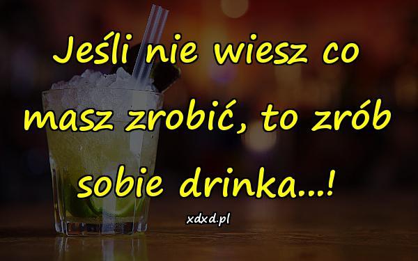 Jeśli nie wiesz co masz zrobić, to zrób sobie drinka...!