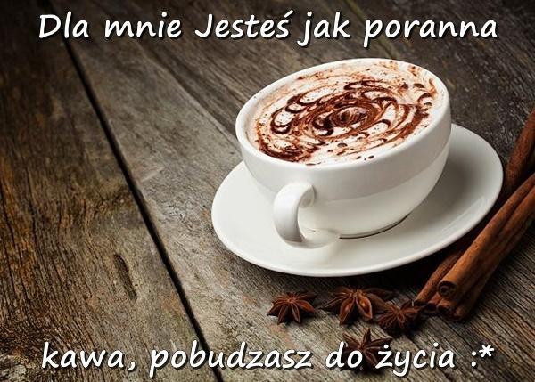 Dla mnie Jesteś jak poranna kawa, pobudzasz do życia :*