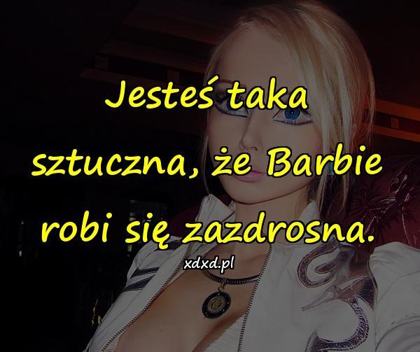 Jesteś taka sztuczna, że Barbie robi się zazdrosna.