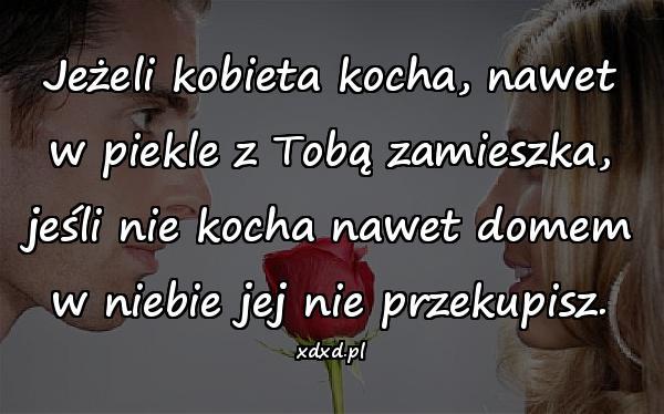 Jeżeli kobieta kocha, nawet w piekle z Tobą zamieszka, jeśli nie kocha nawet domem w niebie jej nie przekupisz.