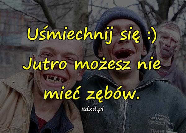 Uśmiechnij się :) Jutro możesz nie mieć zębów.