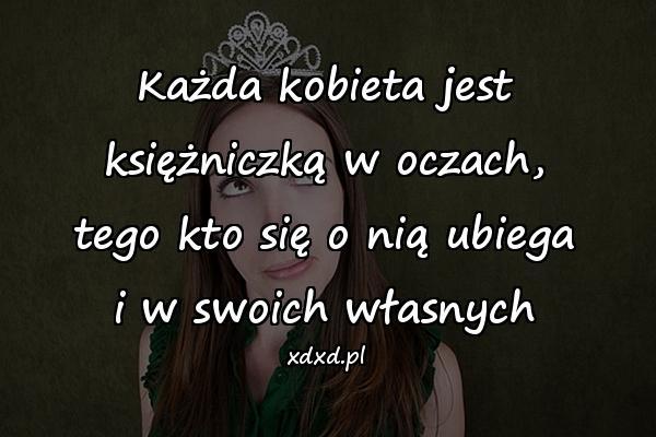 Każda kobieta jest księżniczką w oczach, tego kto się o nią ubiega i w swoich własnych